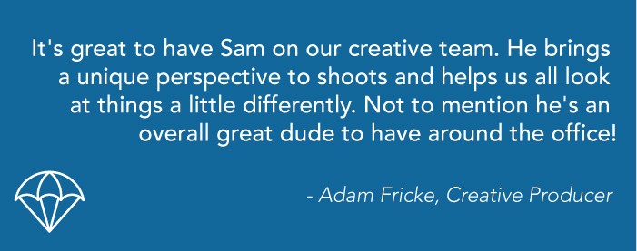 """A blue graphic that reads: """"It's great to have Sam on our creative team. He brings a unique perspective to shoots and helps us all look at things a little differently. Not to mention he's an overall great dude to have around the office! - Adam Fricke, Creative Producer"""""""