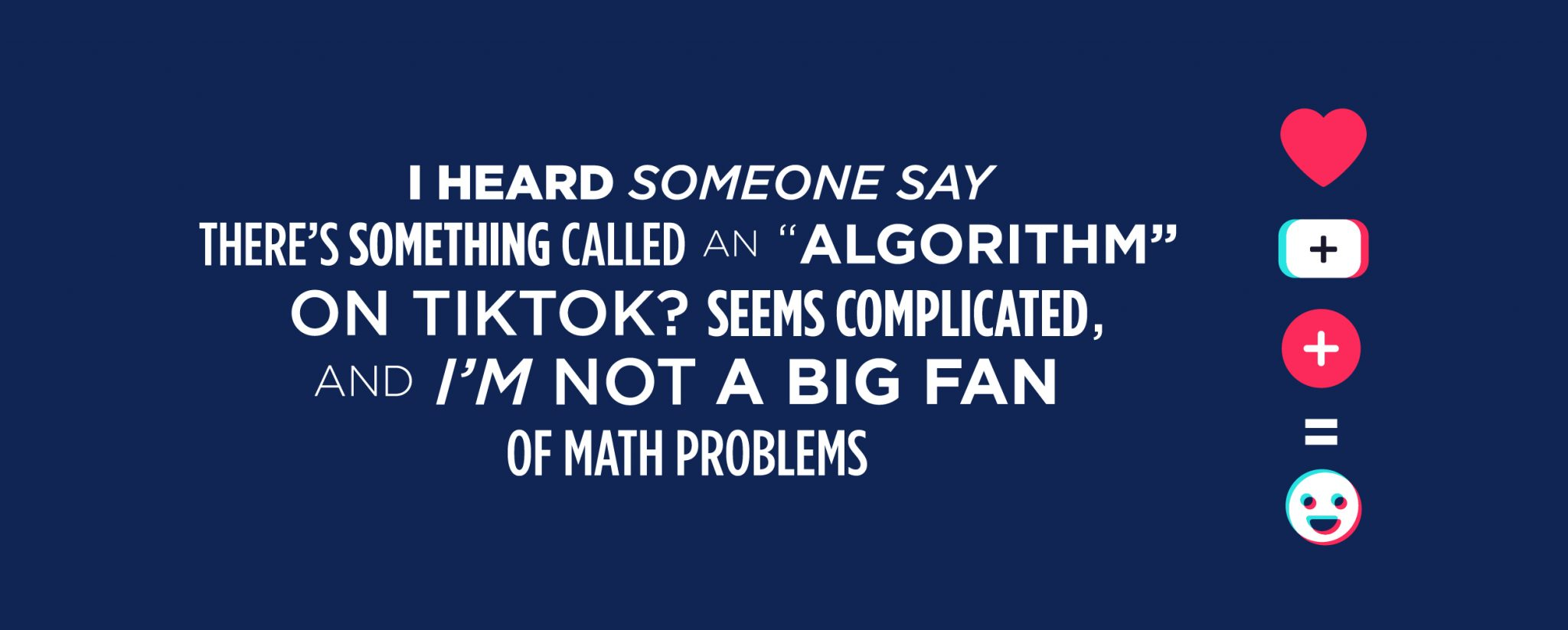 """Navy blue TikTok graphic that says: I heard someone say there's something called an """"algorithm"""" on TikTok? Seem complicated and I'm not a big fan of math problems."""