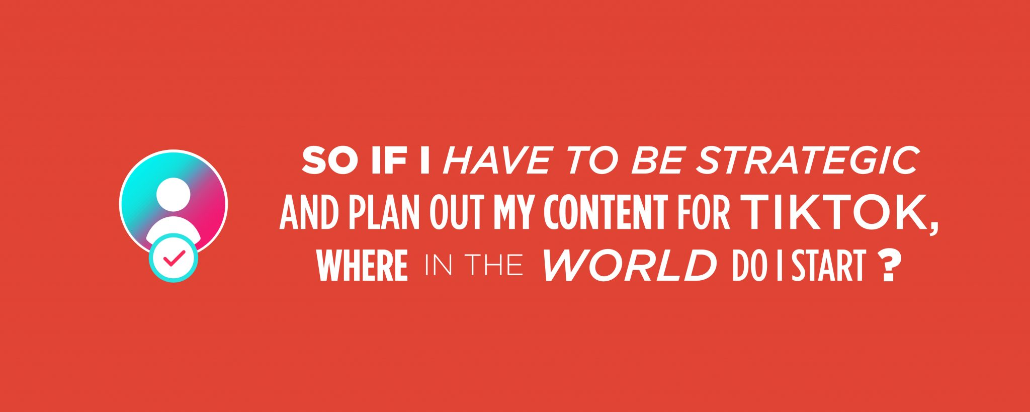 Red graphic that reads: So if I have to be strategic and plan out my content for TikTok, where in the world do I start?!