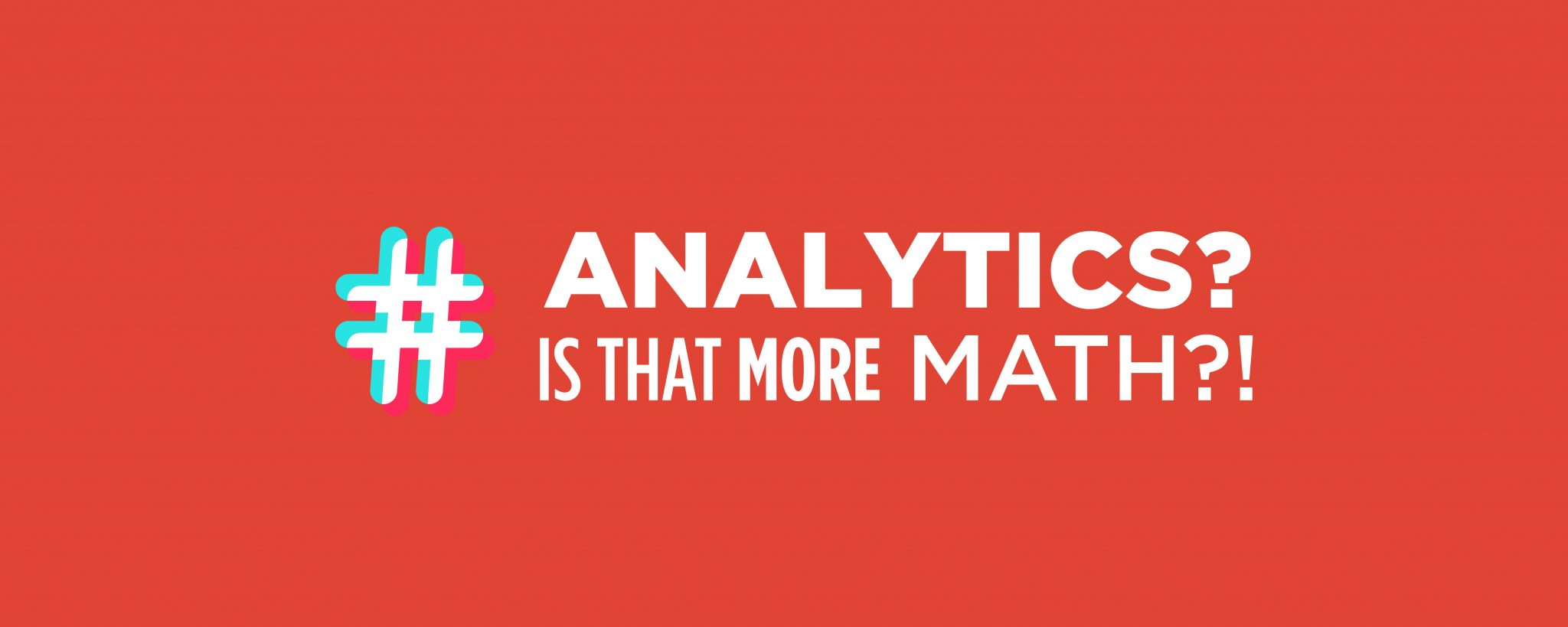 Red graphic that says: Analyticcs? Is that more math?!